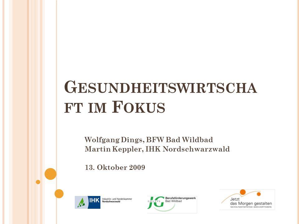 G ESUNDHEITSWIRTSCHA FT IM F OKUS Wolfgang Dings, BFW Bad Wildbad Martin Keppler, IHK Nordschwarzwald 13. Oktober 2009