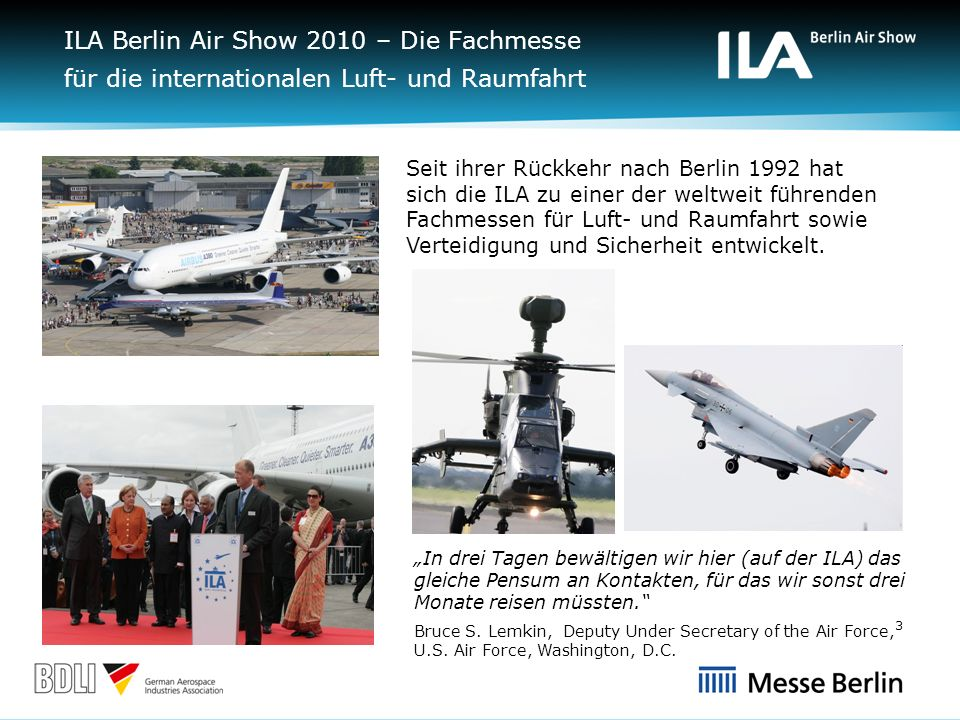 3 Seit ihrer Rückkehr nach Berlin 1992 hat sich die ILA zu einer der weltweit führenden Fachmessen für Luft- und Raumfahrt sowie Verteidigung und Sicherheit entwickelt.