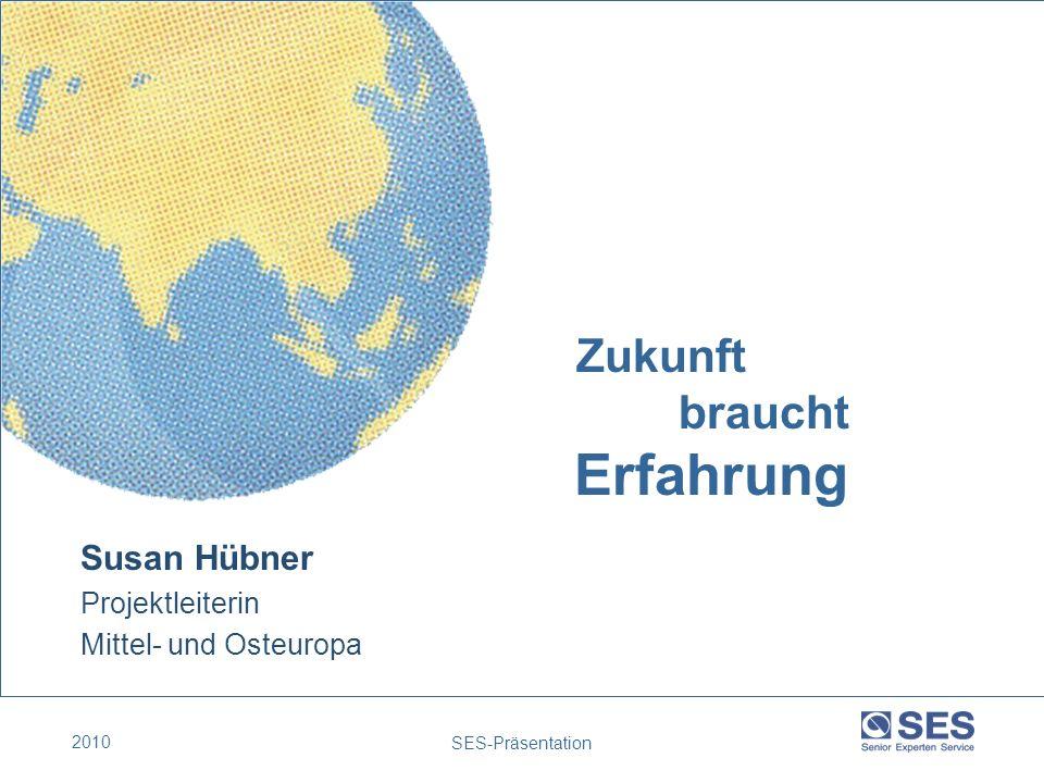2010 SES-Präsentation Zukunft braucht Erfahrung Susan Hübner Projektleiterin Mittel- und Osteuropa