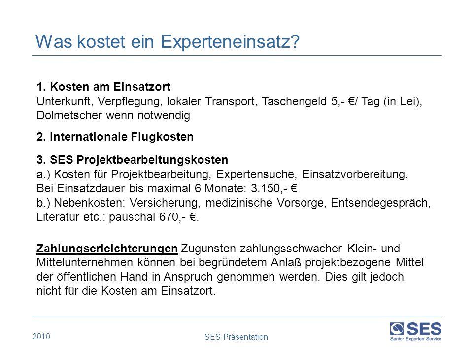 2010 SES-Präsentation Was kostet ein Experteneinsatz? 1. Kosten am Einsatzort Unterkunft, Verpflegung, lokaler Transport, Taschengeld 5,- / Tag (in Le