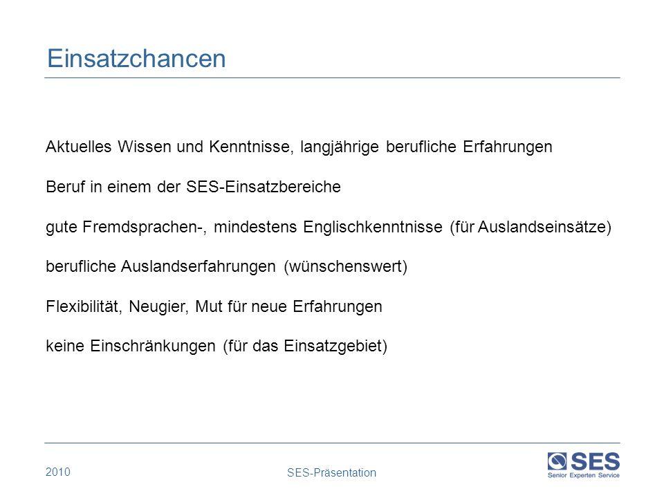 2010 SES-Präsentation Einsatzchancen Aktuelles Wissen und Kenntnisse, langjährige berufliche Erfahrungen Beruf in einem der SES-Einsatzbereiche gute F
