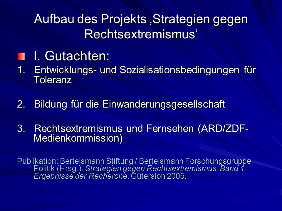 Aufbau des Projekts Strategien gegen Rechtsextremismus I. Gutachten: 1. Entwicklungs- und Sozialisationsbedingungen für Toleranz 2. Bildung für die Ei