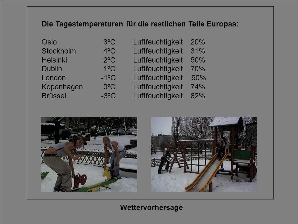 Wettervorhersage Die Tagestemperaturen für die restlichen Teile Europas: Oslo 3ºC Luftfeuchtigkeit20% Stockholm 4ºC Luftfeuchtigkeit 31% Helsinki 2ºC