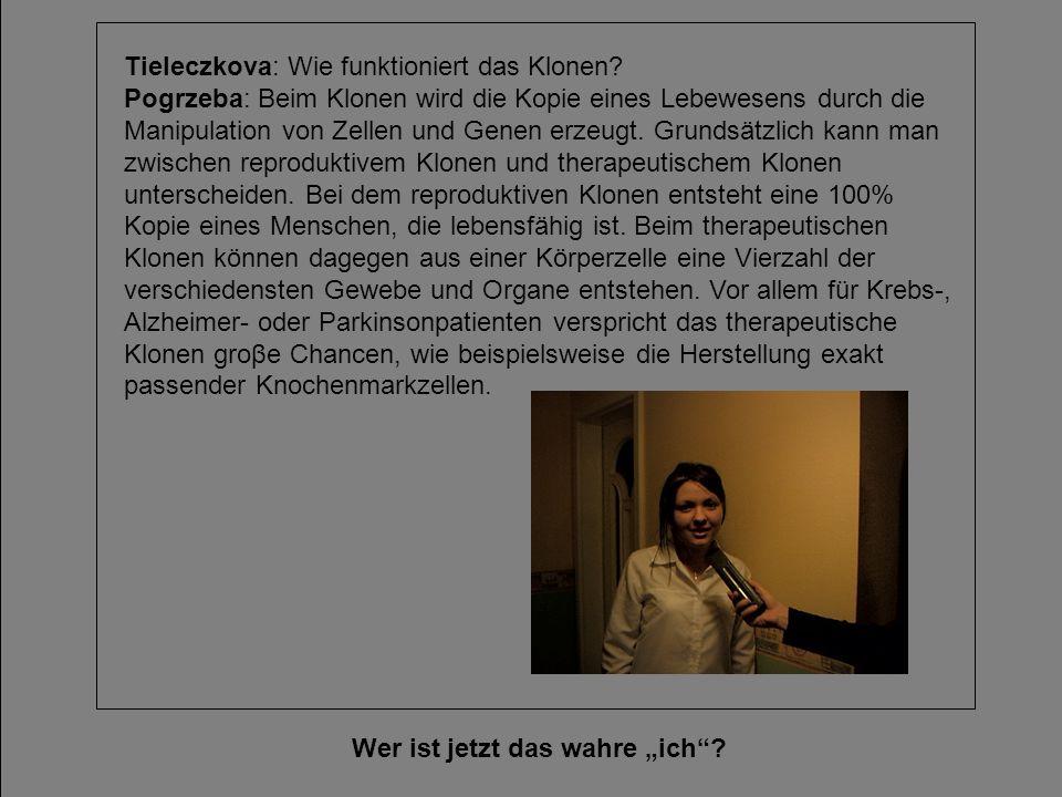 Wer ist jetzt das wahre ich? Tieleczkova: Wie funktioniert das Klonen? Pogrzeba: Beim Klonen wird die Kopie eines Lebewesens durch die Manipulation vo