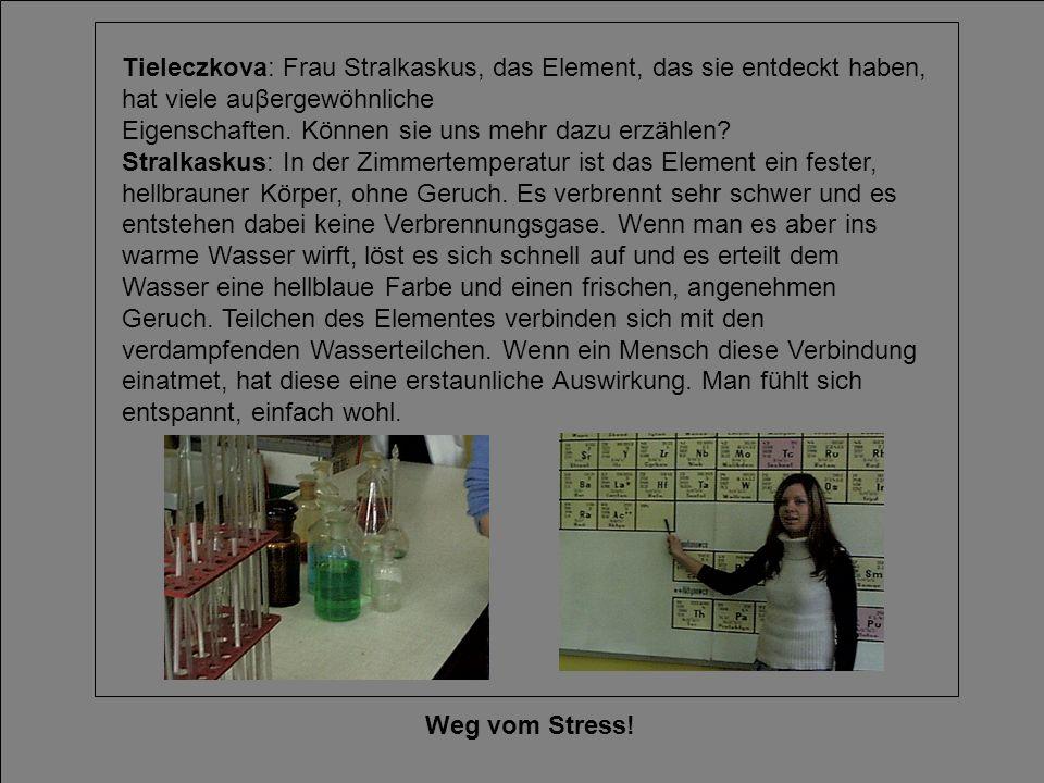 Weg vom Stress! Tieleczkova: Frau Stralkaskus, das Element, das sie entdeckt haben, hat viele auβergewöhnliche Eigenschaften. Können sie uns mehr dazu