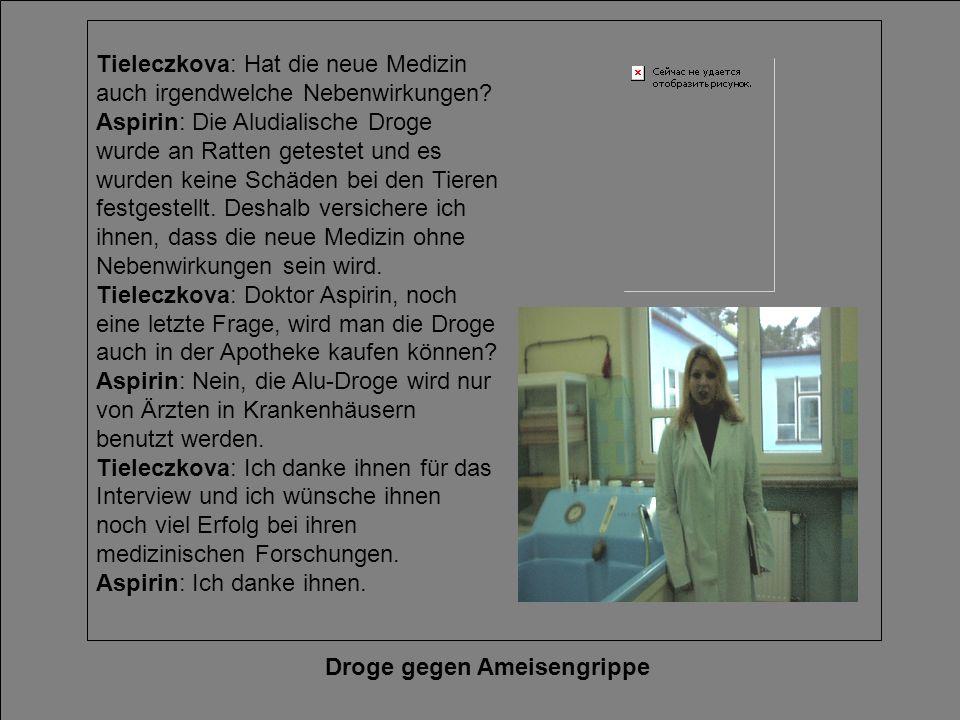 Droge gegen Ameisengrippe Tieleczkova: Hat die neue Medizin auch irgendwelche Nebenwirkungen? Aspirin: Die Aludialische Droge wurde an Ratten getestet