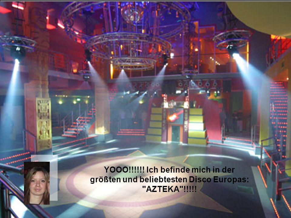 YOOO!!!!!! Ich befinde mich in der größten und beliebtesten Disco Europas: