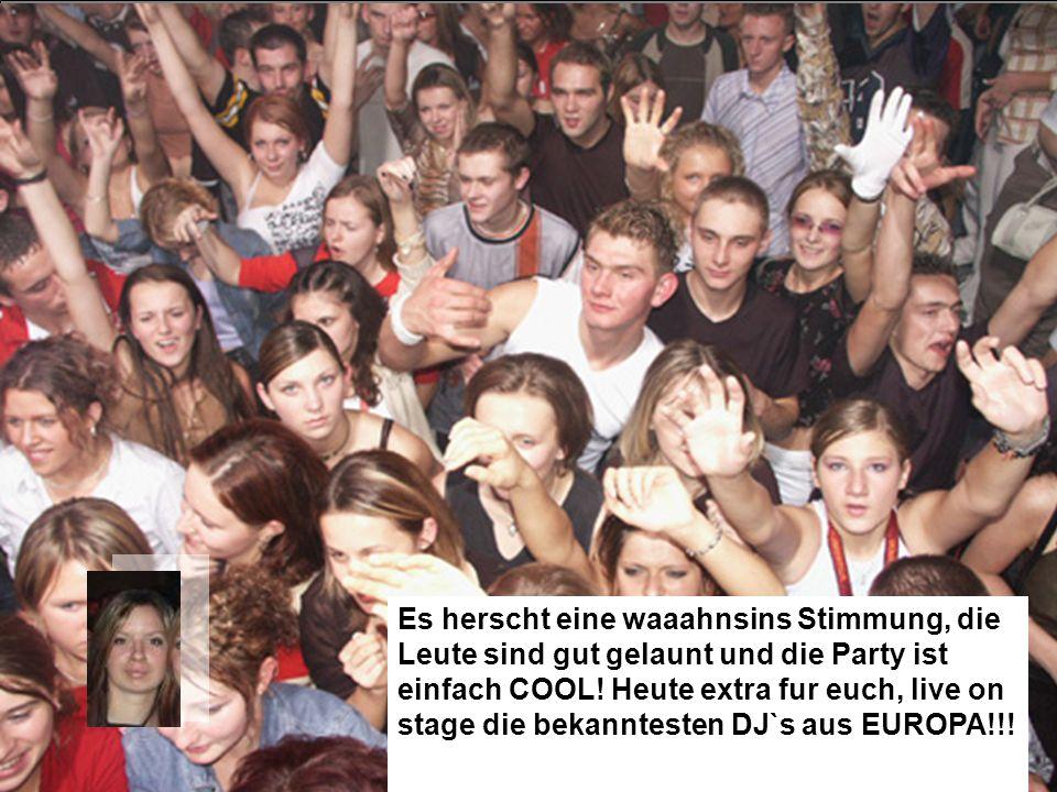 Es herscht eine waaahnsins Stimmung, die Leute sind gut gelaunt und die Party ist einfach COOL! Heute extra fur euch, live on stage die bekanntesten D