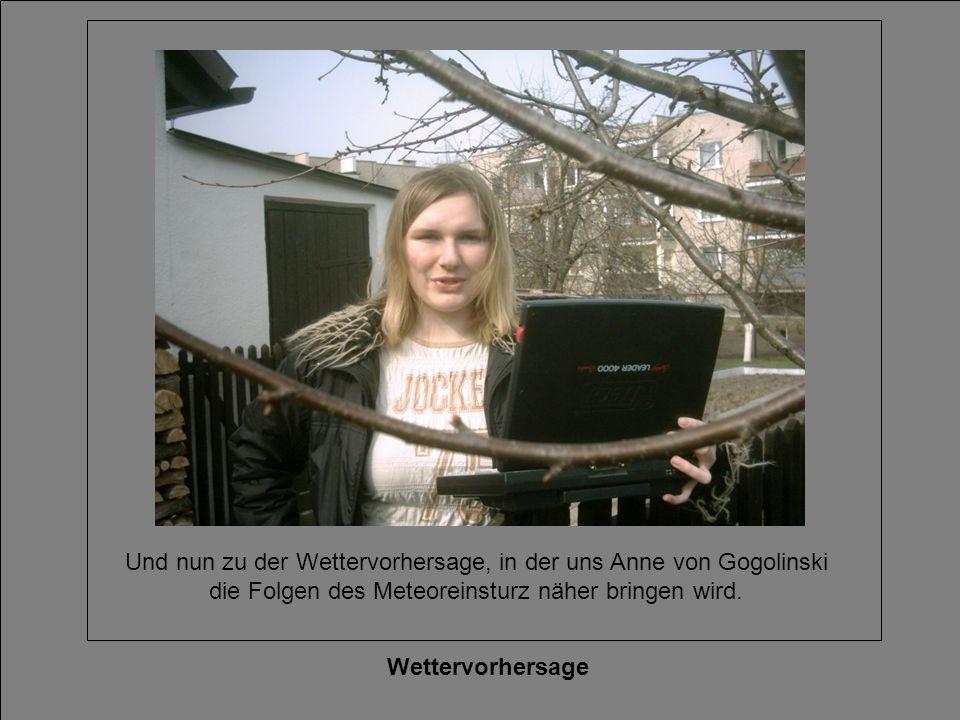 Wettervorhersage Und nun zu der Wettervorhersage, in der uns Anne von Gogolinski die Folgen des Meteoreinsturz näher bringen wird.