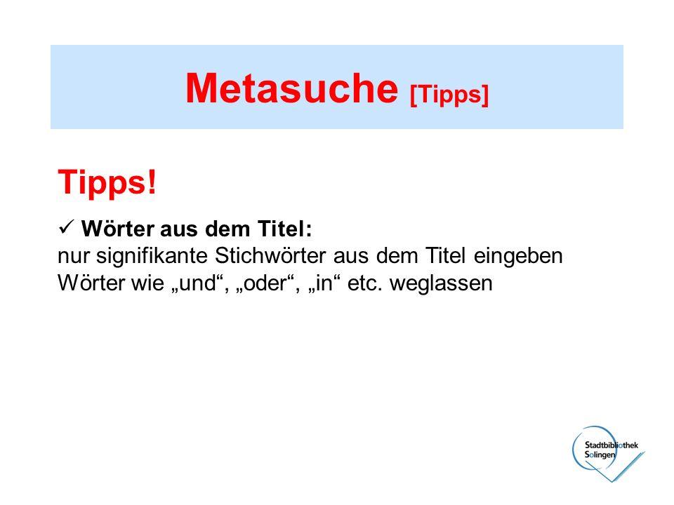 Metasuche [Tipps] Tipps! Wörter aus dem Titel: nur signifikante Stichwörter aus dem Titel eingeben Wörter wie und, oder, in etc. weglassen