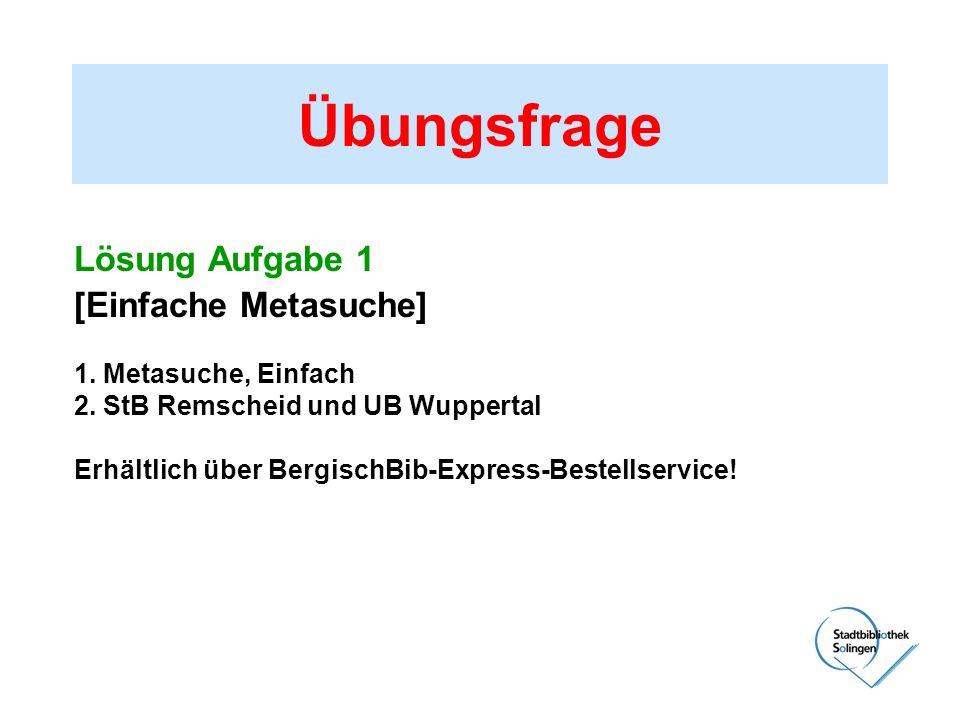Übungsfrage Lösung Aufgabe 1 [Einfache Metasuche] 1. Metasuche, Einfach 2. StB Remscheid und UB Wuppertal Erhältlich über BergischBib-Express-Bestells