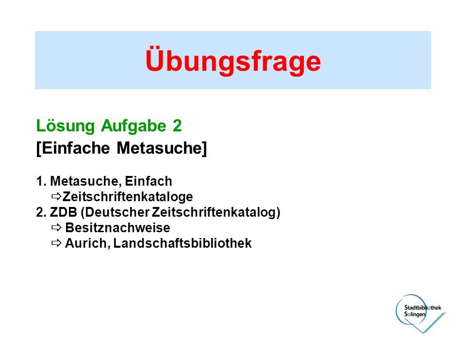Übungsfrage Lösung Aufgabe 2 [Einfache Metasuche] 1. Metasuche, Einfach Zeitschriftenkataloge 2. ZDB (Deutscher Zeitschriftenkatalog) Besitznachweise
