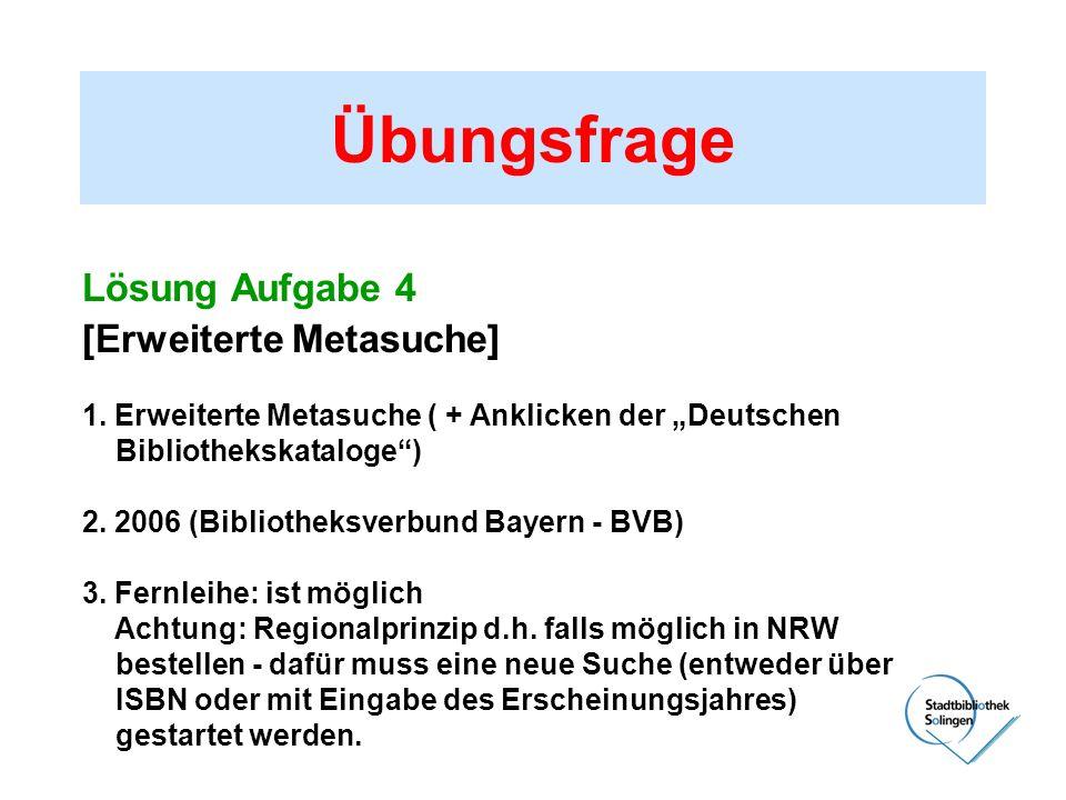 Übungsfrage Lösung Aufgabe 4 [Erweiterte Metasuche] 1. Erweiterte Metasuche ( + Anklicken der Deutschen Bibliothekskataloge) 2. 2006 (Bibliotheksverbu