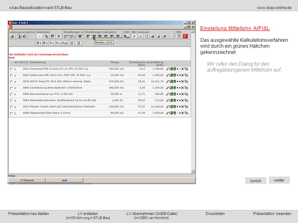 [mit DBD-Lernfunktion][mit Einführung in STLB-Bau] x:bau Baukalkulation nach STLB-Bauwww.xbau-online.de Präsentation neu starten LV erstellen LV übernehmen (GAEB-Datei) Drucklisten Präsentation beenden zurück weiter Einstellung Mittellohn A(P)SL Sie können jederzeit die Online-Hilfe im Menübereich Hilfe bei der Eingabe der Werte zu Rate ziehen.