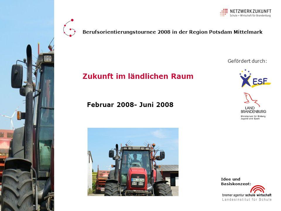 Zukunft im ländlichen Raum Februar 2008- Juni 2008 Berufsorientierungstournee 2008 in der Region Potsdam Mittelmark Gefördert durch: Idee und Basiskon