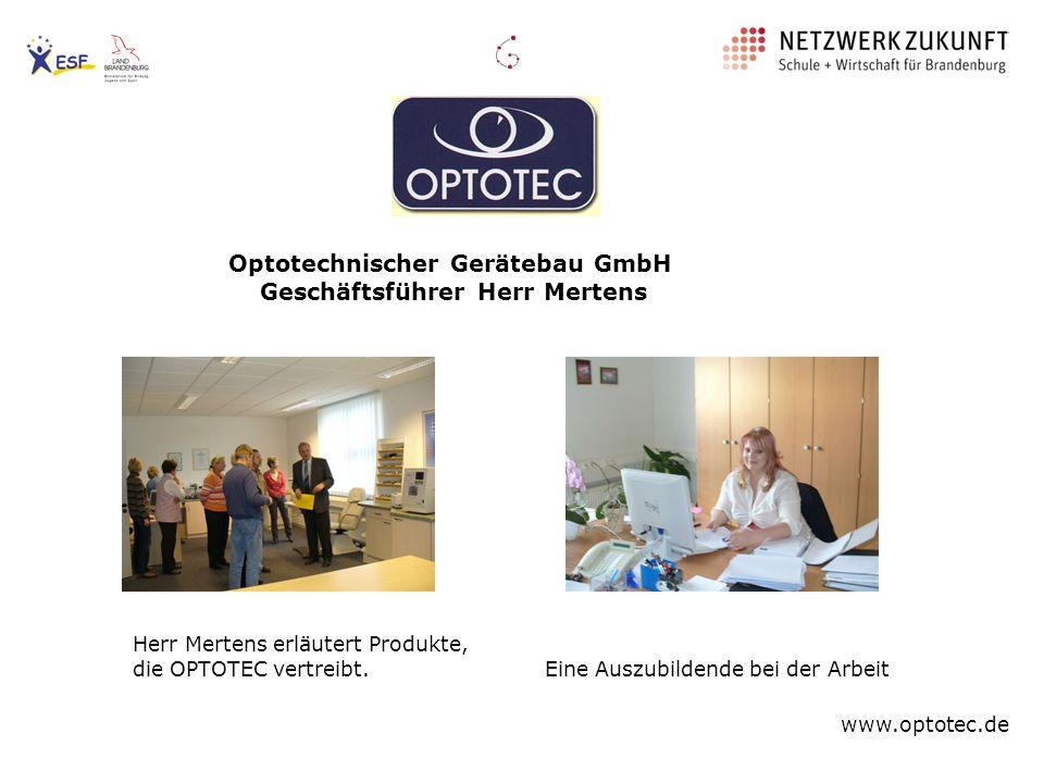 Optotechnischer Gerätebau GmbH Geschäftsführer Herr Mertens Herr Mertens erläutert Produkte, die OPTOTEC vertreibt. Eine Auszubildende bei der Arbeit