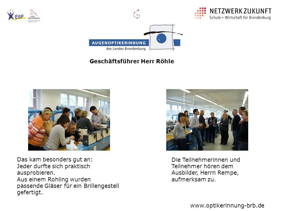 Geschäftsführer Herr Röhle Die Teilnehmerinnen und Teilnehmer hören dem Ausbilder, Herrn Rempe, aufmerksam zu. www.optikerinnung-brb.de Das kam besond