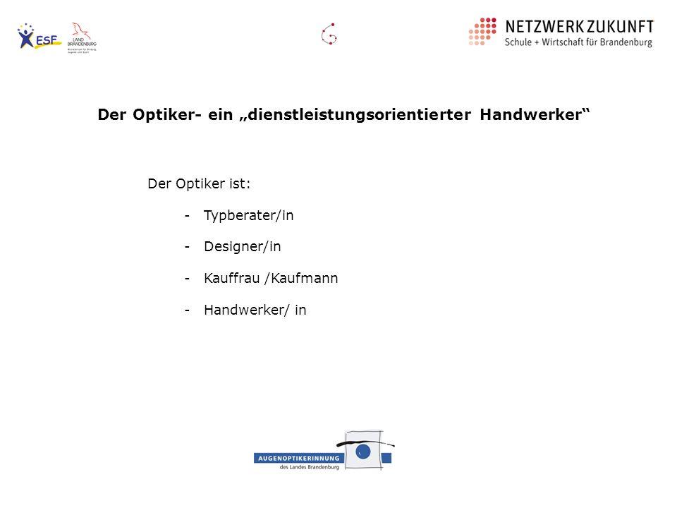 Der Optiker- ein dienstleistungsorientierter Handwerker Der Optiker ist: - Typberater/in - Designer/in - Kauffrau /Kaufmann - Handwerker/ in