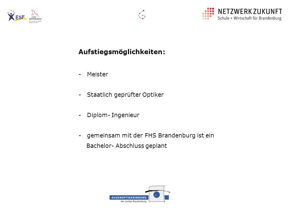 Aufstiegsmöglichkeiten: - Meister - Staatlich geprüfter Optiker - Diplom- Ingenieur - gemeinsam mit der FHS Brandenburg ist ein Bachelor- Abschluss ge