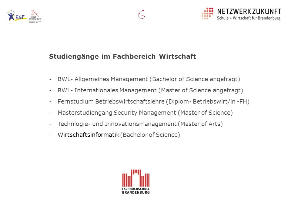 Studiengänge im Fachbereich Wirtschaft - BWL- Allgemeines Management (Bachelor of Science angefragt) - BWL- Internationales Management (Master of Science angefragt) - Fernstudium Betriebswirtschaftslehre (Diplom- Betriebswirt/in -FH) - Masterstudiengang Security Management (Master of Science) - Technlogie- und Innovationsmanagement (Master of Arts) - Wirtschaftsinformatik (Bachelor of Science)