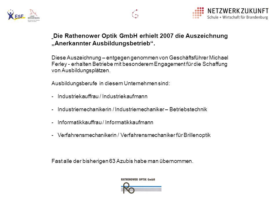 Die Rathenower Optik GmbH erhielt 2007 die Auszeichnung Anerkannter Ausbildungsbetrieb. Diese Auszeichnung – entgegen genommen von Geschäftsführer Mic