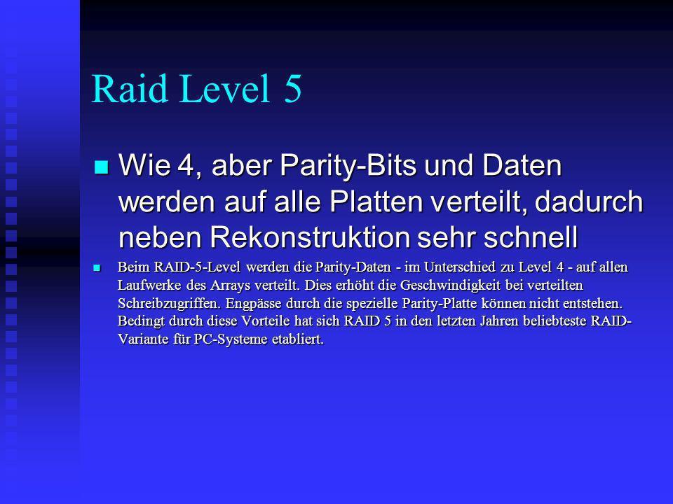Raid Level 5 Wie 4, aber Parity-Bits und Daten werden auf alle Platten verteilt, dadurch neben Rekonstruktion sehr schnell Wie 4, aber Parity-Bits und