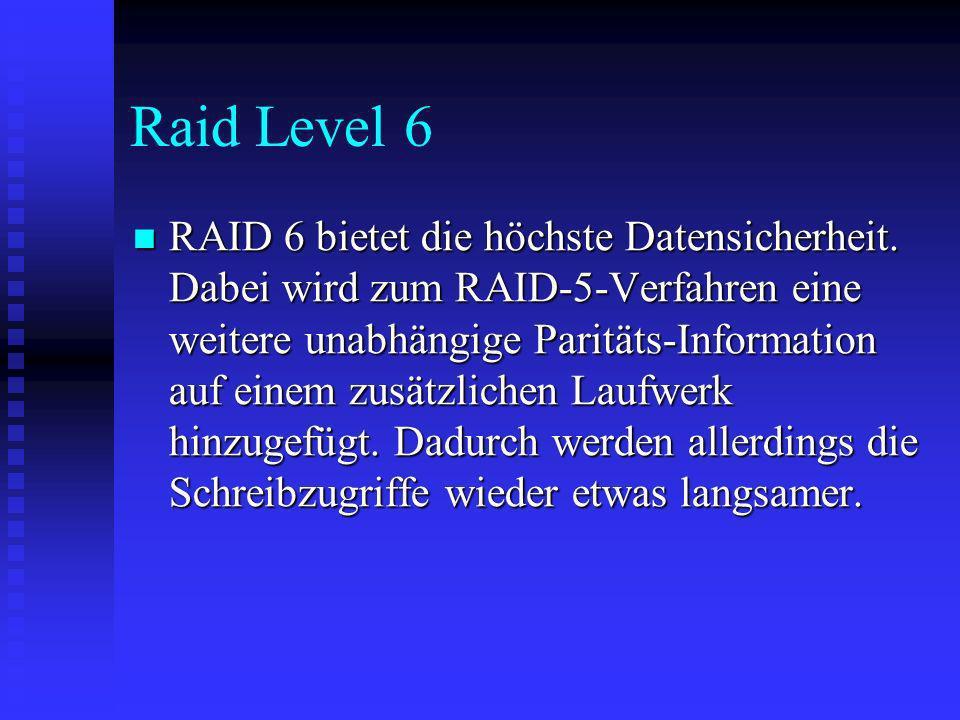 Raid Level 6 RAID 6 bietet die höchste Datensicherheit. Dabei wird zum RAID-5-Verfahren eine weitere unabhängige Paritäts-Information auf einem zusätz