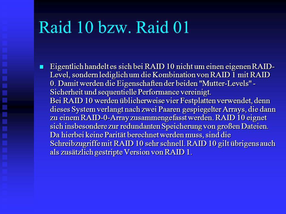 Raid 10 bzw. Raid 01 Eigentlich handelt es sich bei RAID 10 nicht um einen eigenen RAID- Level, sondern lediglich um die Kombination von RAID 1 mit RA