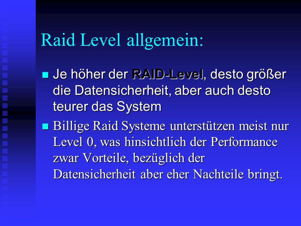 Raid Level allgemein: Je höher der RAID-Level, desto größer die Datensicherheit, aber auch desto teurer das System Je höher der RAID-Level, desto größ