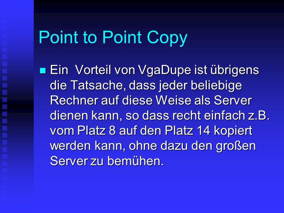 Point to Point Copy Ein Vorteil von VgaDupe ist übrigens die Tatsache, dass jeder beliebige Rechner auf diese Weise als Server dienen kann, so dass re