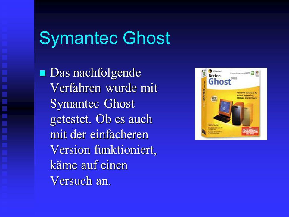 Symantec Ghost Das nachfolgende Verfahren wurde mit Symantec Ghost getestet. Ob es auch mit der einfacheren Version funktioniert, käme auf einen Versu
