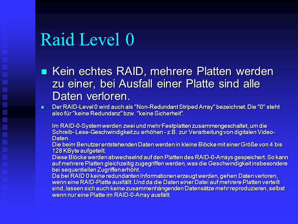 Raid Level 0 Kein echtes RAID, mehrere Platten werden zu einer, bei Ausfall einer Platte sind alle Daten verloren. Kein echtes RAID, mehrere Platten w