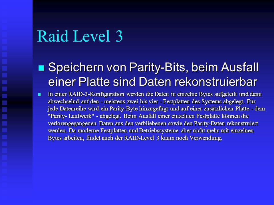 Raid Level 4 Wie 3, aber mehrere Schreib/Lese- Operationen gleichzeitig Wie 3, aber mehrere Schreib/Lese- Operationen gleichzeitig Prinzipiell ist RAID 4 mit RAID 3 vergleichbar.