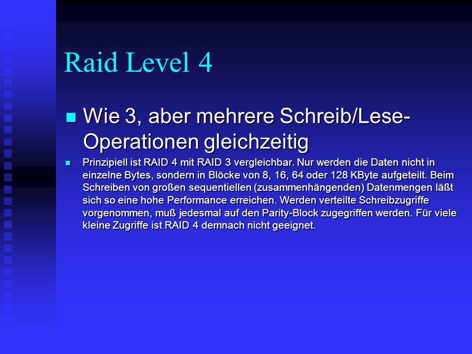 Raid Level 5 Wie 4, aber Parity-Bits und Daten werden auf alle Platten verteilt, dadurch neben Rekonstruktion sehr schnell Wie 4, aber Parity-Bits und Daten werden auf alle Platten verteilt, dadurch neben Rekonstruktion sehr schnell Beim RAID-5-Level werden die Parity-Daten - im Unterschied zu Level 4 - auf allen Laufwerke des Arrays verteilt.