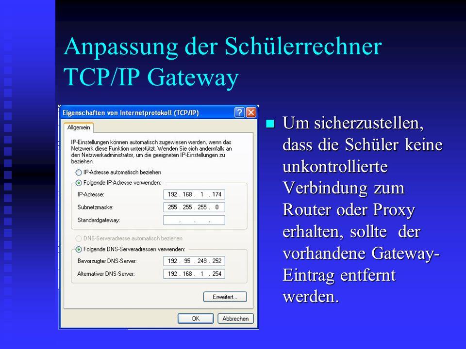 Anpassung der Schülerrechner TCP/IP Gateway Um sicherzustellen, dass die Schüler keine unkontrollierte Verbindung zum Router oder Proxy erhalten, soll