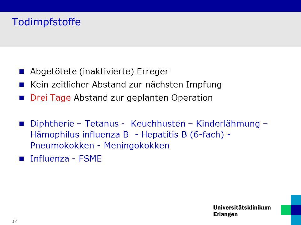 17 Todimpfstoffe Abgetötete (inaktivierte) Erreger Kein zeitlicher Abstand zur nächsten Impfung Drei Tage Abstand zur geplanten Operation Diphtherie – Tetanus - Keuchhusten – Kinderlähmung – Hämophilus influenza B - Hepatitis B (6-fach) - Pneumokokken - Meningokokken Influenza - FSME