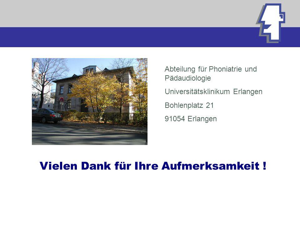 Vielen Dank für Ihre Aufmerksamkeit ! Abteilung für Phoniatrie und Pädaudiologie Universitätsklinikum Erlangen Bohlenplatz 21 91054 Erlangen