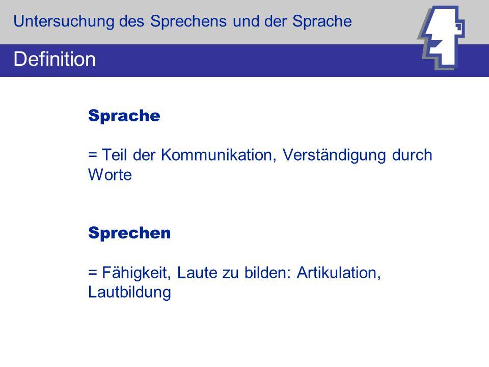 Sprache = Teil der Kommunikation, Verständigung durch Worte Sprechen = Fähigkeit, Laute zu bilden: Artikulation, Lautbildung Definition Untersuchung d