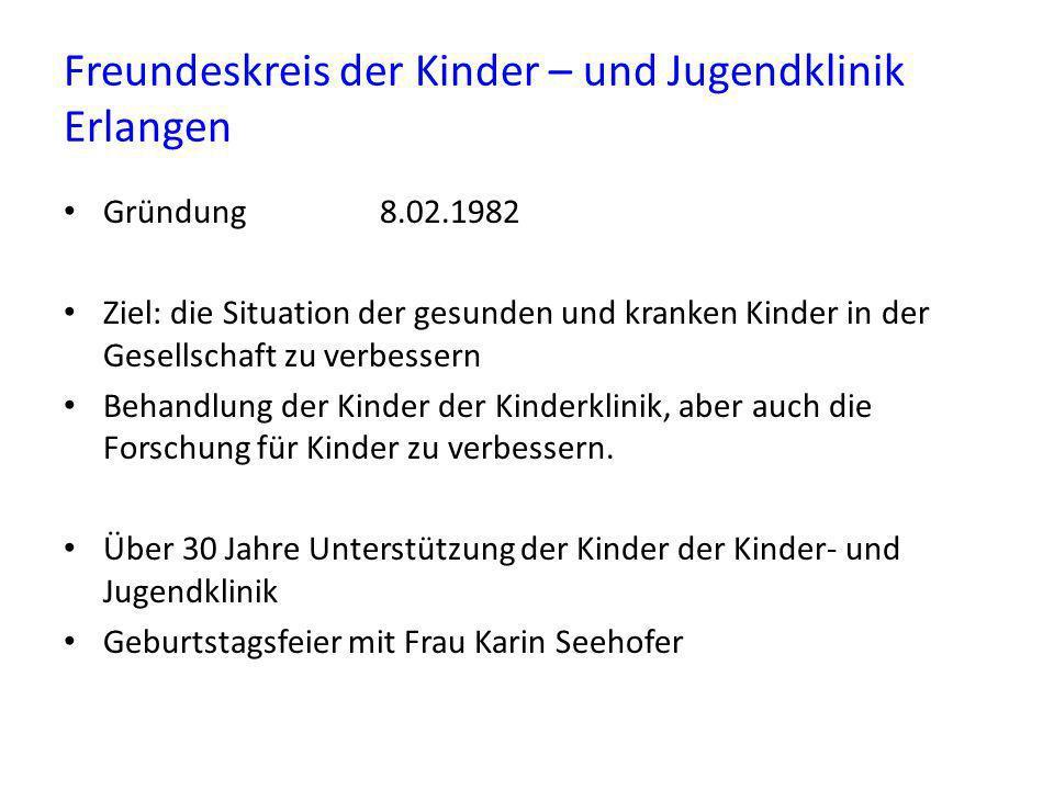 Freundeskreis der Kinder – und Jugendklinik Erlangen Gründung 8.02.1982 Ziel: die Situation der gesunden und kranken Kinder in der Gesellschaft zu ver