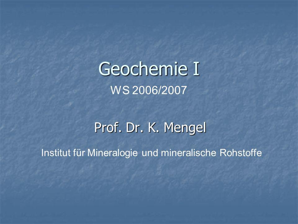 Geochemie I Prof. Dr. K. Mengel WS 2006/2007 Institut für Mineralogie und mineralische Rohstoffe
