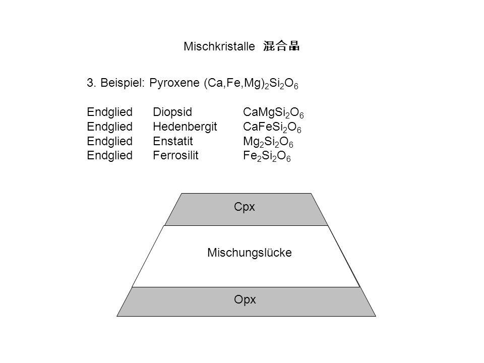 Mischkristalle 3. Beispiel: Pyroxene (Ca,Fe,Mg) 2 Si 2 O 6 EndgliedDiopsidCaMgSi 2 O 6 EndgliedHedenbergitCaFeSi 2 O 6 EndgliedEnstatitMg 2 Si 2 O 6 E