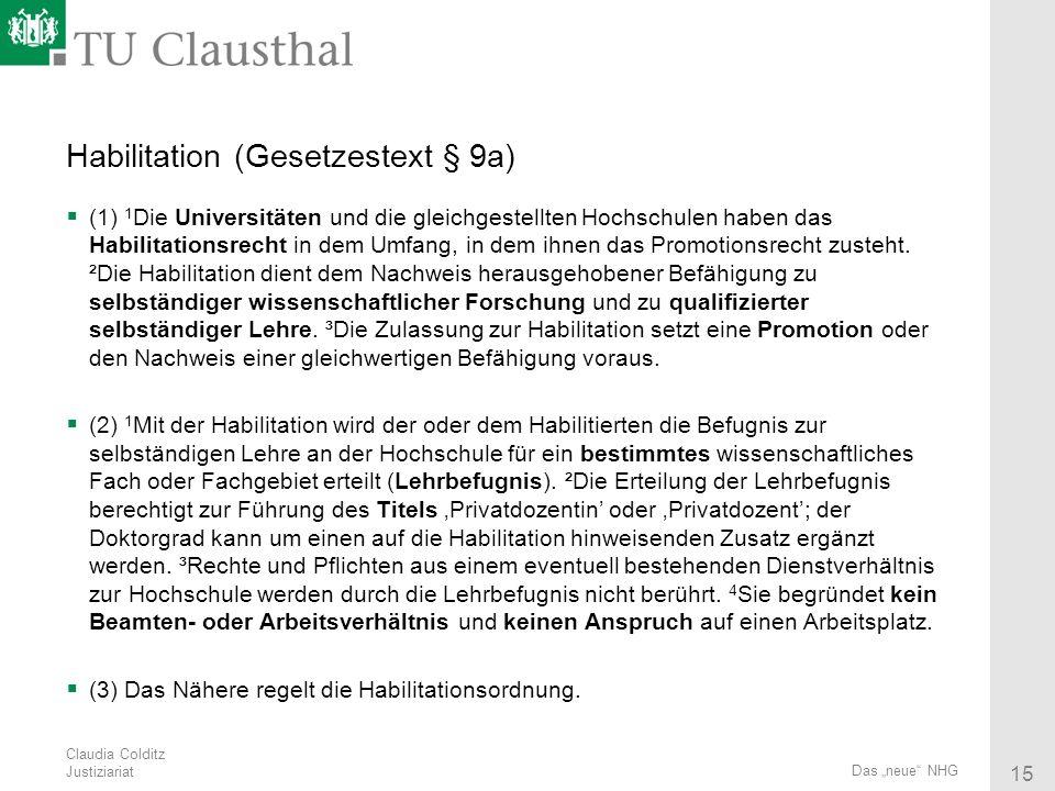 Claudia Colditz Justiziariat 15 Das neue NHG Habilitation (Gesetzestext § 9a) (1) 1 Die Universitäten und die gleichgestellten Hochschulen haben das H