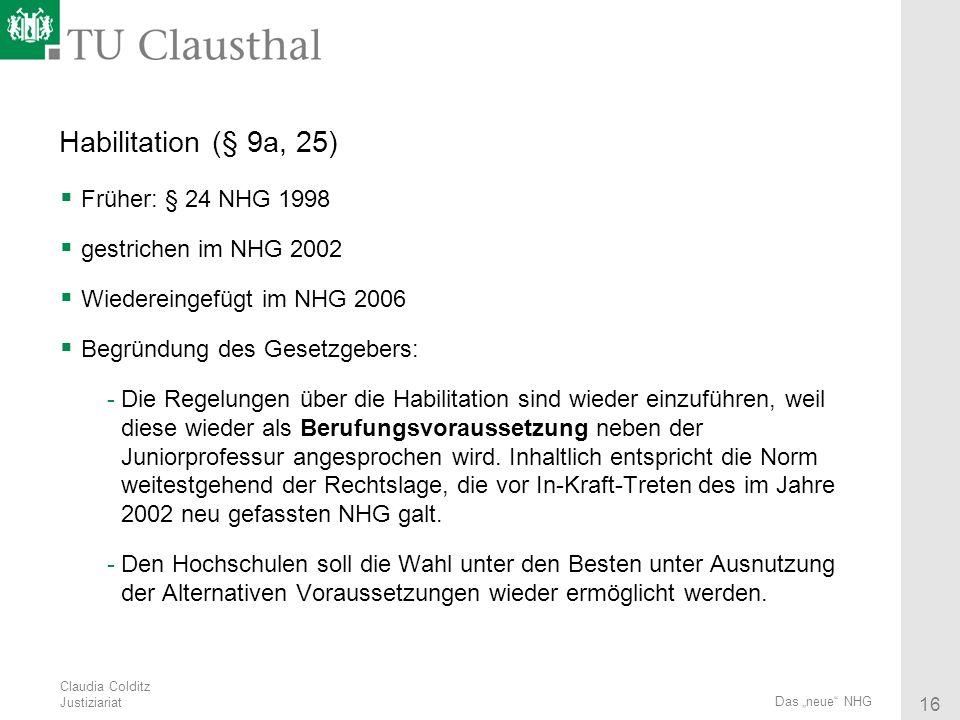 Claudia Colditz Justiziariat 16 Das neue NHG Habilitation (§ 9a, 25) Früher: § 24 NHG 1998 gestrichen im NHG 2002 Wiedereingefügt im NHG 2006 Begründu