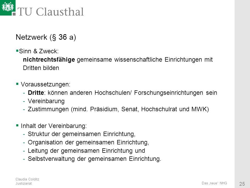 Claudia Colditz Justiziariat 25 Das neue NHG Netzwerk (§ 36 a) Sinn & Zweck: nichtrechtsfähige gemeinsame wissenschaftliche Einrichtungen mit Dritten