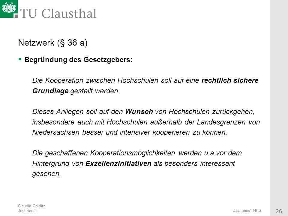 Claudia Colditz Justiziariat 26 Das neue NHG Netzwerk (§ 36 a) Begründung des Gesetzgebers: Die Kooperation zwischen Hochschulen soll auf eine rechtli