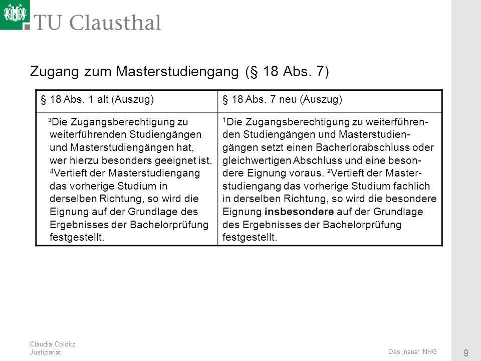 Claudia Colditz Justiziariat 9 Das neue NHG Zugang zum Masterstudiengang (§ 18 Abs. 7) § 18 Abs. 1 alt (Auszug)§ 18 Abs. 7 neu (Auszug) ³Die Zugangsbe