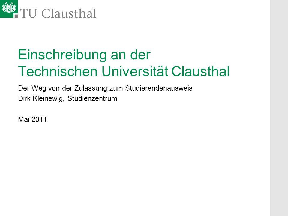 Einschreibung an der Technischen Universität Clausthal Der Weg von der Zulassung zum Studierendenausweis Dirk Kleinewig, Studienzentrum Mai 2011