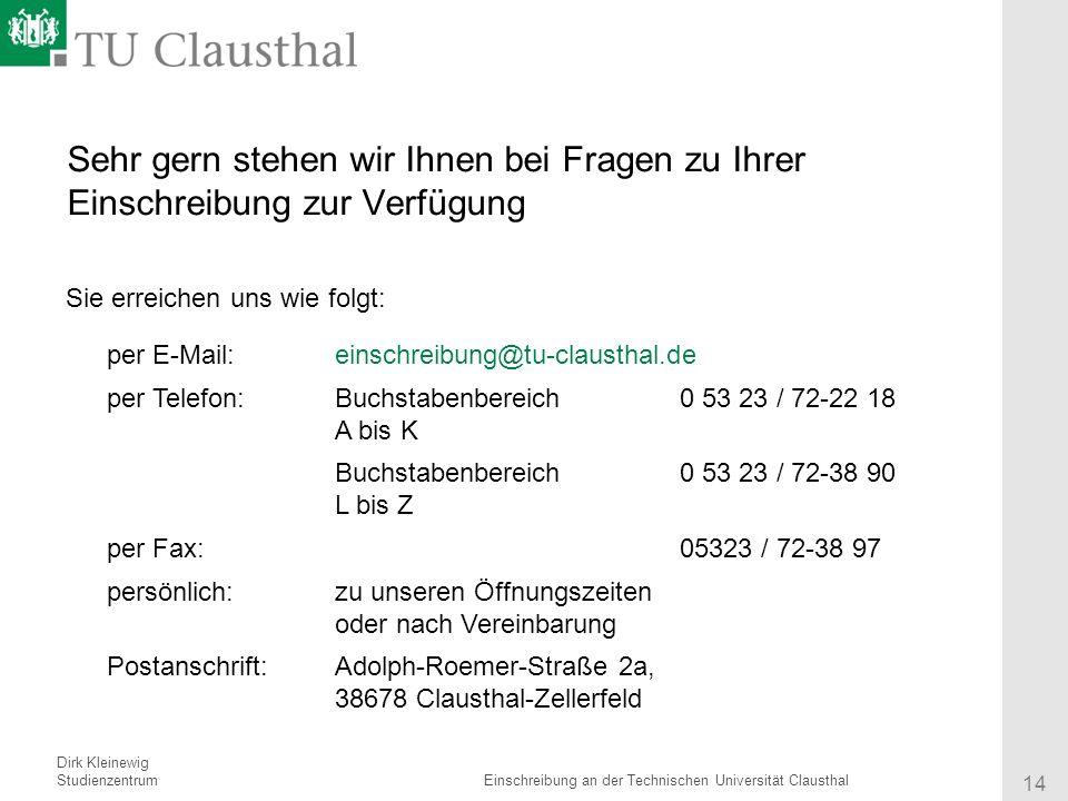 Referent Institut 14 Titel des Vortrages Sehr gern stehen wir Ihnen bei Fragen zu Ihrer Einschreibung zur Verfügung Sie erreichen uns wie folgt: per E-Mail:einschreibung@tu-clausthal.de per Telefon:Buchstabenbereich A bis K 0 53 23 / 72-22 18 Buchstabenbereich L bis Z 0 53 23 / 72-38 90 per Fax:05323 / 72-38 97 persönlich:zu unseren Öffnungszeiten oder nach Vereinbarung Postanschrift:Adolph-Roemer-Straße 2a, 38678 Clausthal-Zellerfeld Dirk Kleinewig StudienzentrumEinschreibung an der Technischen Universität Clausthal