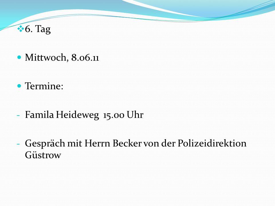 6. Tag Mittwoch, 8.06.11 Termine: - Famila Heideweg 15.00 Uhr - Gespräch mit Herrn Becker von der Polizeidirektion Güstrow