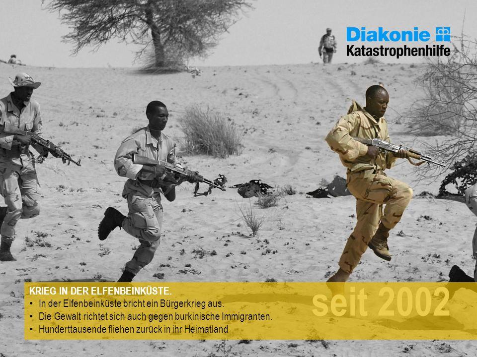 seit 2002 KRIEG IN DER ELFENBEINKÜSTE. In der Elfenbeinküste bricht ein Bürgerkrieg aus. Die Gewalt richtet sich auch gegen burkinische Immigranten. H
